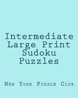Intermediate Large Print Sudoku Puzzles: Sudoku Puzzles from the Archives of the New York Puzzle Club  by  New York Puzzle Club