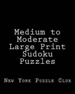 Medium to Moderate Large Print Sudoku Puzzles: Sudoku Puzzles from the Archives of the New York Puzzle Club  by  New York Puzzle Club