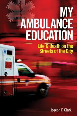 My Ambulance Education: Life and Death on the Streets of the City  by  Joseph Clark