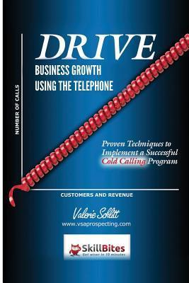 Drive Business Growth Using the Telephone!: Proven Techniques to Implement a Successful Cold Calling Program  by  Valerie Schlitt
