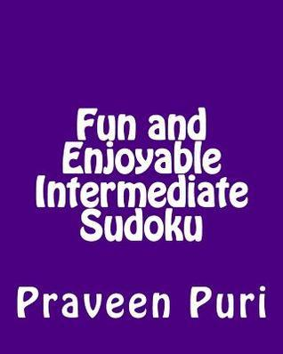 Fun and Enjoyable Intermediate Sudoku: Easy to Read, Large Grid Puzzles  by  Praveen Puri