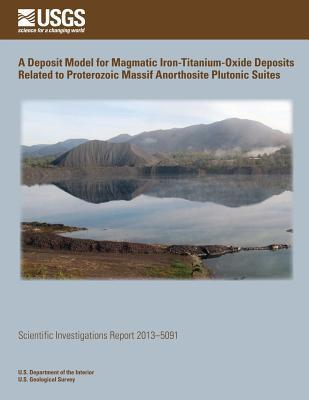 A Deposit Model for Magmatic Iron- Titanium-Oxide Deposits Related to Proterozoic Massif Anorthosite Plutonic Suites U.S. Department of the Interior
