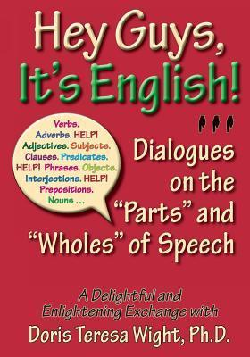 Hey Guys, Its English: Dialogues on the Parts and Wholes of Speech  by  Doris Teresa Wight