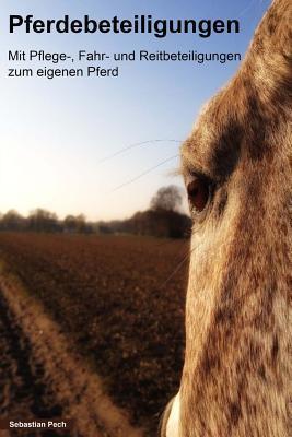 Pferdebeteiligungen: Mit Pflege-, Fahr- Und Reitbeteiligungen Zum Eigenen Pferd Sebastian Pech