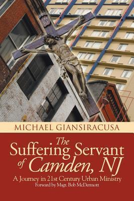 The Suffering Servant of Camden, NJ: A Journey in 21st Century Urban Ministry Michael Giansiracusa