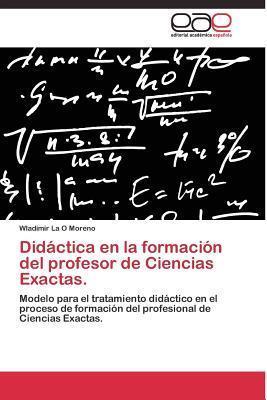 Didactica En La Formacion del Profesor de Ciencias Exactas.  by  La O Moreno Wladimir