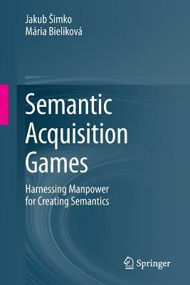 Semantic Acquisition Games: Harnessing Manpower for Creating Semantics Jakub Imko
