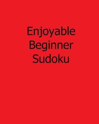 Enjoyable Beginner Sudoku: 80 Easy to Read, Large Print Sudoku Puzzles  by  Jason Curtsen