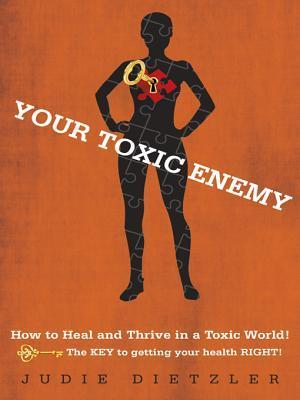 Your Toxic Enemy: How to Heal and Thrive in a Toxic World!  by  Judie Dietzler
