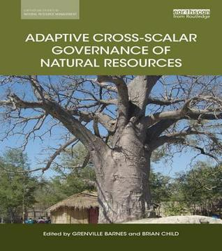 Adaptive Cross-Scalar Governance of Natural Resources  by  Grenville Barnes