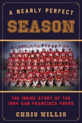 A Nearly Perfect Season: The Inside Story of the 1984 San Francisco 49ers Chris Willis