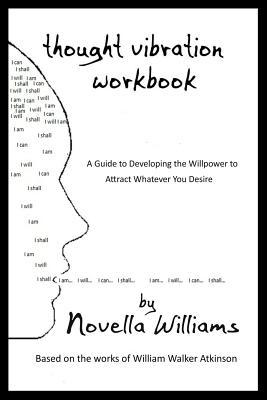 Thought Vibration Workbook: A Guide to Developing the Willpower to Attract Whatever You Desire  by  Novella Williams