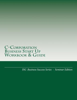 C-Corporation Business Start Up Workbook & Guide: Isg Business Success Series - Seminar Edition Iron Dane Richards
