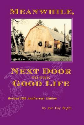 Meanwhile, Next Door to the Good Life: Homesteading in the 1970s in the Shadows of Helen and Scott Nearing, and How It All -- And They -- Ended Up  by  Jean Hay Bright