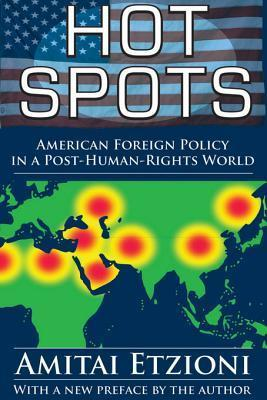 Hot Spots: American Foreign Policy in a Post-Human-Rights World  by  Amitai Etzioni