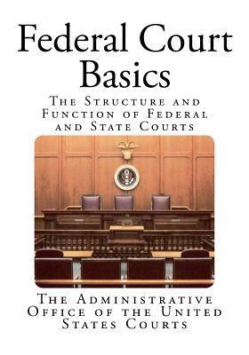 Federal Court Basics: The Structure and Function of Federal and State Courts The Administrative Office of the United States Courts