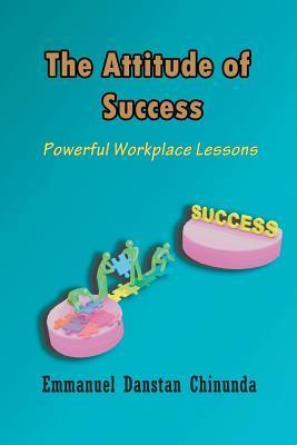 The Attitude of Success: Powerful Workplace Lessons  by  Emmanuel Danstan Chinunda