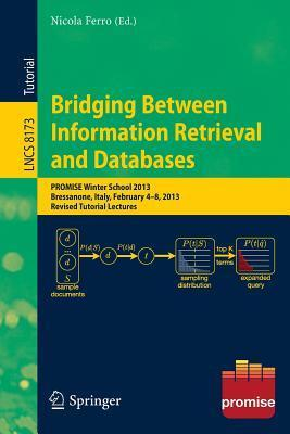 Bridging Between Information Retrieval and Databases: Promise Winter School 2013, Bressanone, Italy, February 4-8, 2013. Revised Tutorial Lectures  by  Nicola Ferro