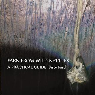 Yarn from Wild Nettles: A Practical Guide Birte Ford