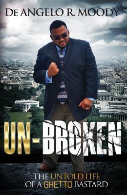 Unbroken: The Untold Life of a Ghetto Bastard De Angelo R. Moody