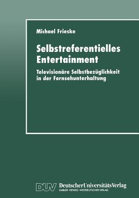 Selbstreferentielles Entertainment: Televisionare Selbstbezuglichkeit in Der Fernsehunterhaltung Michael Frieske