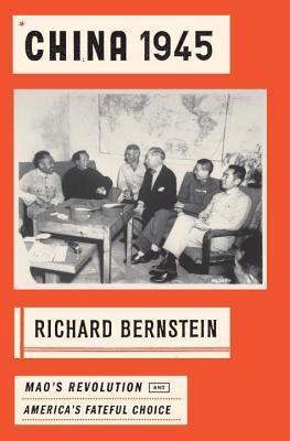 China 1945: Maos Revolution and Americas Fateful Choice Richard Bernstein