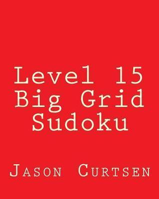 Level 15 Big Grid Sudoku: Fun, Large Grid Sudoku Puzzles  by  Jason Curtsen