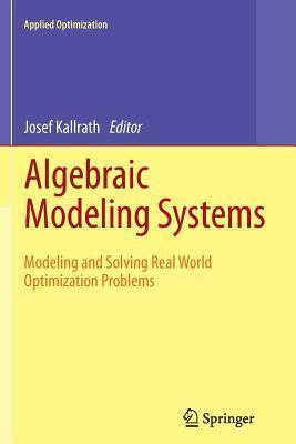 Algebraic Modeling Systems: Modeling and Solving Real World Optimization Problems Josef Kallrath