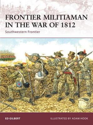 Frontier Militiaman in the War of 1812: Southwestern Frontier Ed Gilbert