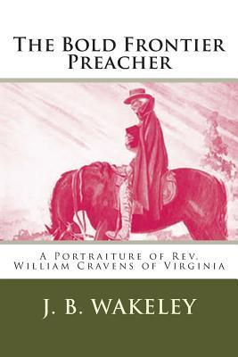 The Bold Frontier Preacher: A Portraiture of REV. William Cravens of Virginia J B Wakeley