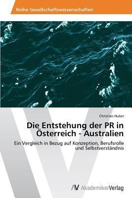 Die Entstehung Der PR in Osterreich - Australien  by  Huber Christian
