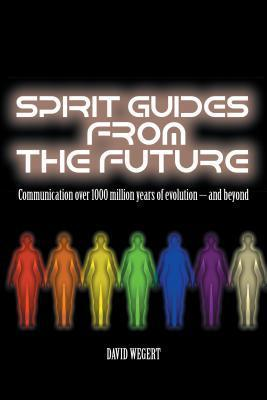 Spirit Guides from the Future: Communication Over 1000 Million Years of Evolution - And Beyond David Wegert
