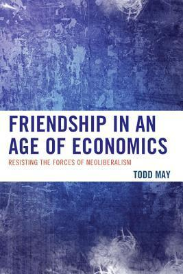 Friendship in an Age of Economics: Resisting the Forces of Neoliberalism  by  Todd May