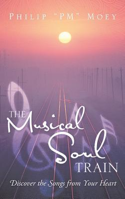 The Musical Soul Train: Discover the Songs from Your Heart Philip PM Moey