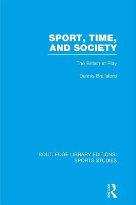 Sport, Time and Society (Rle Sports Studies): The British at Play  by  Dennis Brailsford