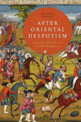 After Oriental Despotism: Eurasian Growth in a Global Perspective  by  Alessandro Stanziani