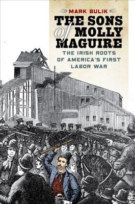 The Sons of Molly Maguire: The Irish Roots of Americas First Labor War  by  Mark Bulik
