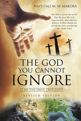 The God You Cannot Ignore Naphtali M W Makora