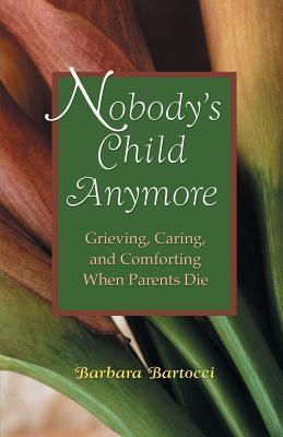 Nobodys Child Anymore: Grieving, Caring and Comforting When Parents Die Barbara Bartocci