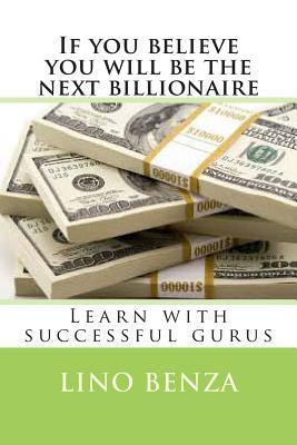 If You Believe You Will Be the Next Billionaire: Learn with Successful Gurus Lino Lino