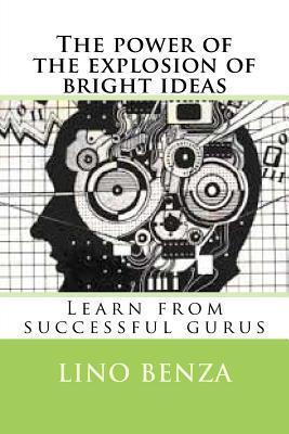 The Power of the Explosion of Bright Ideas: Learn from Successful Gurus  by  Lino Benza