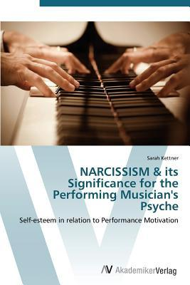 Narcissism & Its Significance for the Performing Musicians Psyche Kettner Sarah