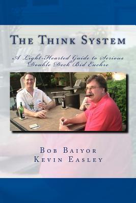 The Think System: A Light-Hearted Guide to Serious Double Deck Bid Euchre  by  Kevin Easley