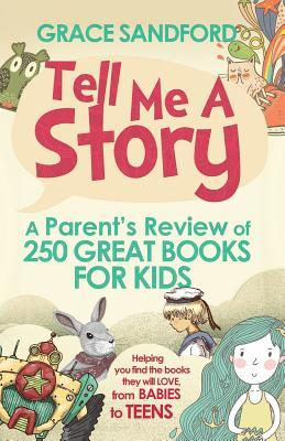 Tell Me a Story: A Parents Review of 250 Great Books for Kids Grace Sandford