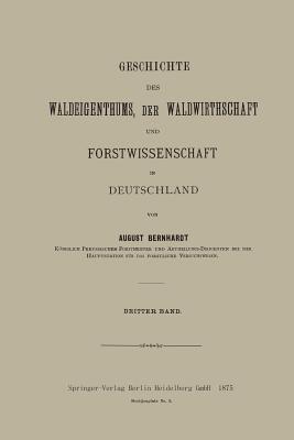 Geschichte Des Waldeigenthums, Der Waldwirthschaft Und Forstwissenschaft in Deutschland: Dritter Band August Bernhardt