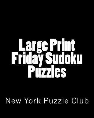 Large Print Friday Sudoku Puzzles: Sudoku Puzzles from the Archives of the New York Puzzle Club New York Puzzle Club