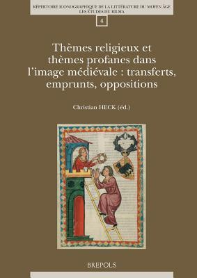 Themes Religieux Et Themes Profanes Dans LImage Medievale: Transferts, Emprunts, Oppositions  by  Christian Heck