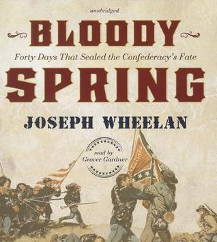 Bloody Spring: Forty Days That Sealed the Confederacys Fate Joseph Wheelan