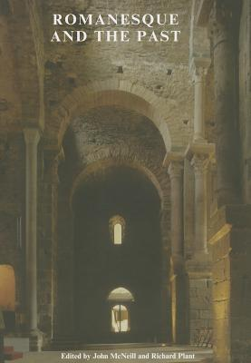 Romanesque and the Past: Retrospection in the Art and Architecture of Romanesque Europe  by  John McNeill