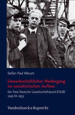 Gewerkschaftlicher Niedergang Im Sozialistischen Aufbau: Der Freie Deutsche Gewerkschaftsbund (Fdgb) 1945 Bis 1953 Stefan Paul Werum